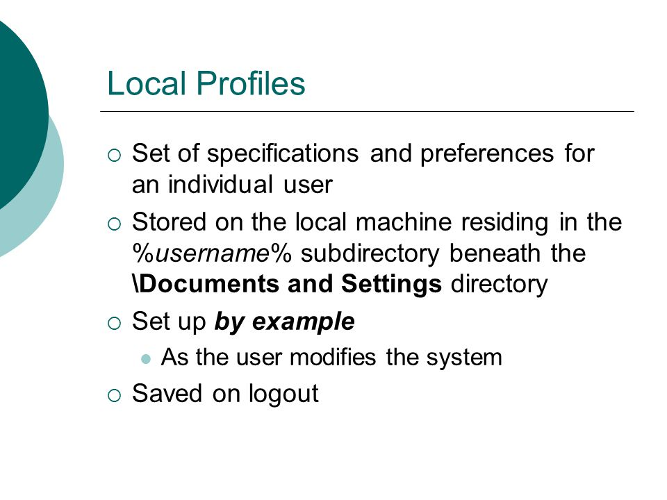 Local Profiles  Set of specifications and preferences for an individual user  Stored on the local machine residing in the %username% subdirectory be