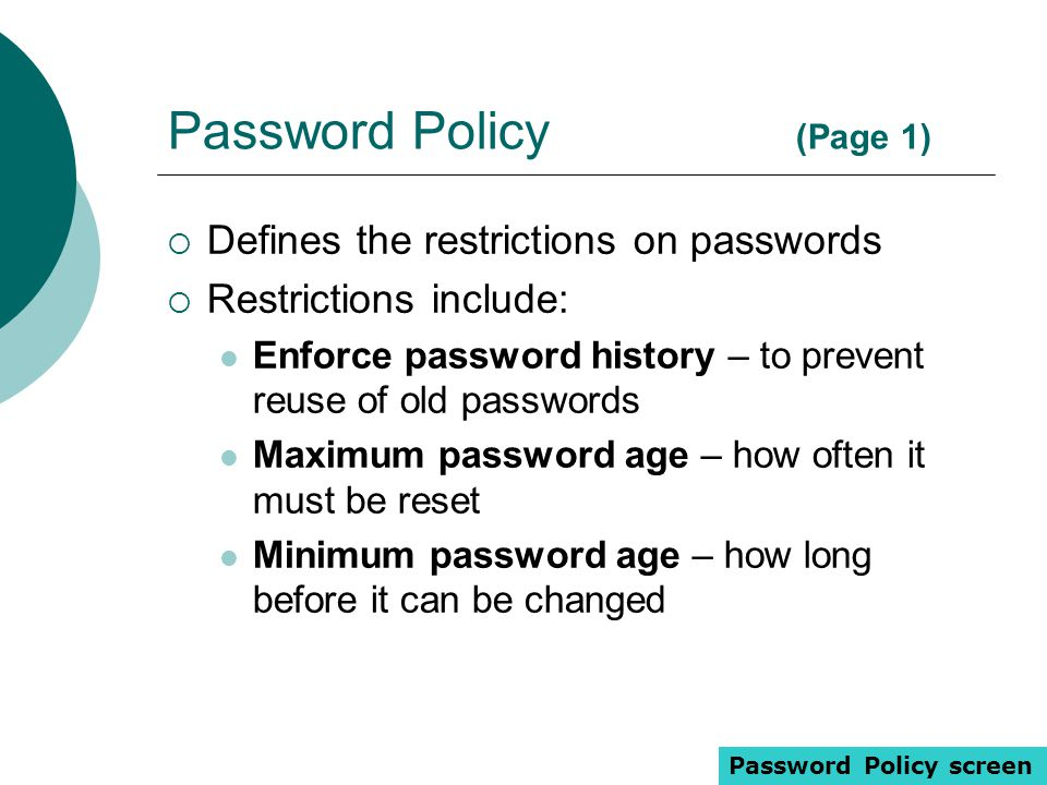 Password Policy (Page 1)  Defines the restrictions on passwords  Restrictions include: Enforce password history – to prevent reuse of old passwords