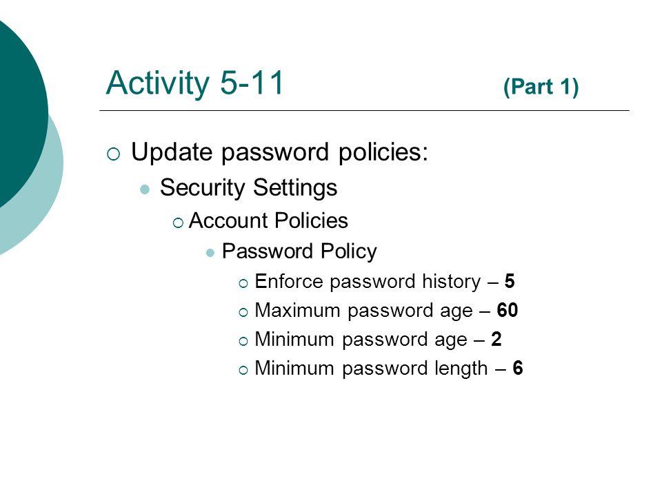 Activity 5-11 (Part 1)  Update password policies: Security Settings  Account Policies Password Policy  Enforce password history – 5  Maximum password age – 60  Minimum password age – 2  Minimum password length – 6