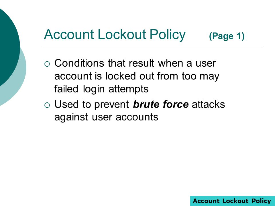 Account Lockout Policy (Page 1)  Conditions that result when a user account is locked out from too may failed login attempts  Used to prevent brute