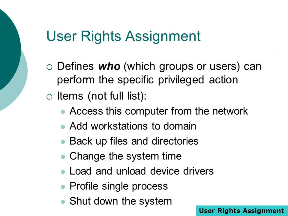 User Rights Assignment  Defines who (which groups or users) can perform the specific privileged action  Items (not full list): Access this computer