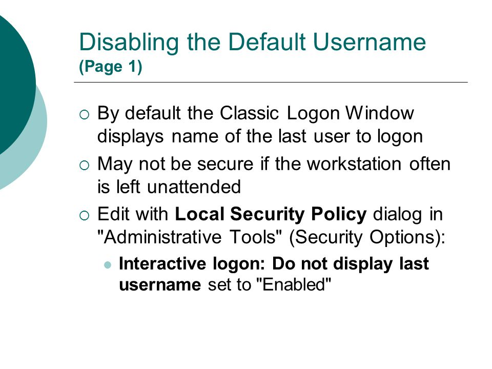 Disabling the Default Username (Page 1)  By default the Classic Logon Window displays name of the last user to logon  May not be secure if the works