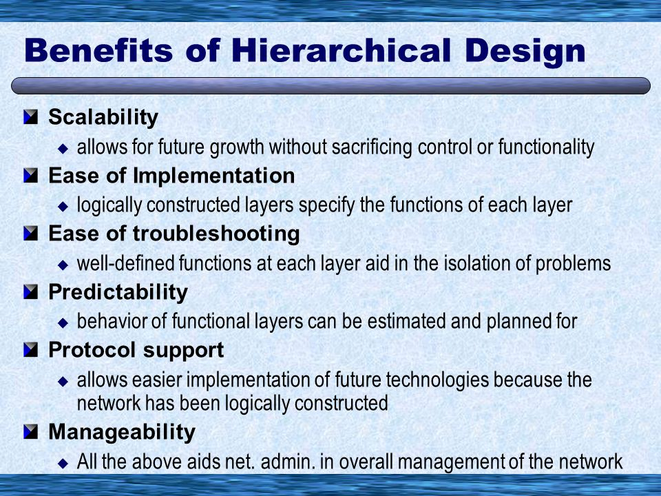 Benefits of Hierarchical Design Scalability  allows for future growth without sacrificing control or functionality Ease of Implementation  logically constructed layers specify the functions of each layer Ease of troubleshooting  well-defined functions at each layer aid in the isolation of problems Predictability  behavior of functional layers can be estimated and planned for Protocol support  allows easier implementation of future technologies because the network has been logically constructed Manageability  All the above aids net.