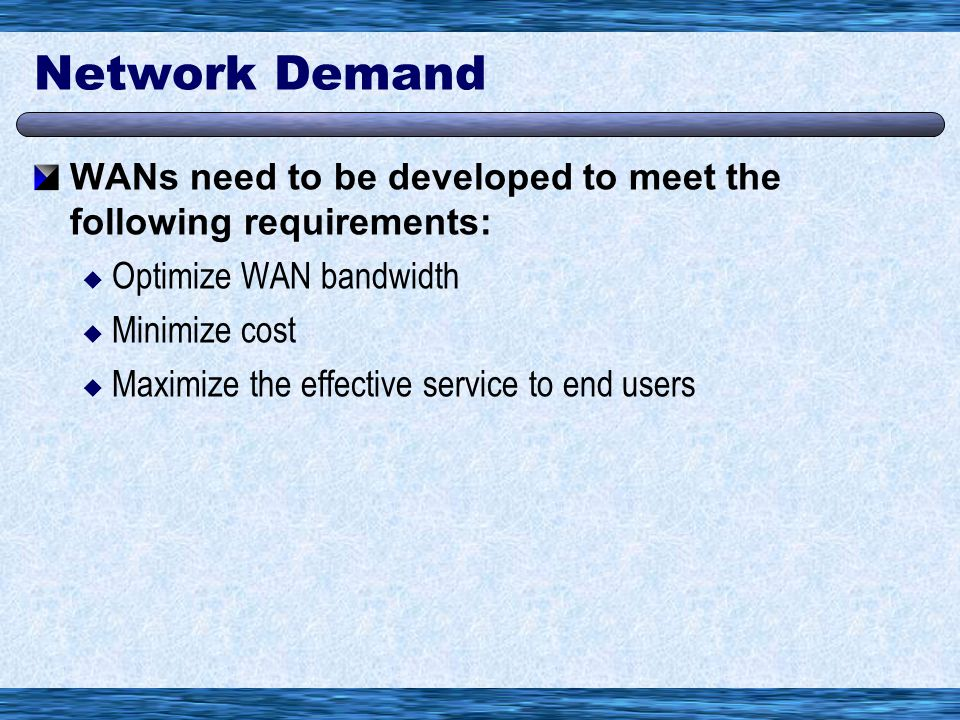 Network Demand WANs need to be developed to meet the following requirements:  Optimize WAN bandwidth  Minimize cost  Maximize the effective service to end users