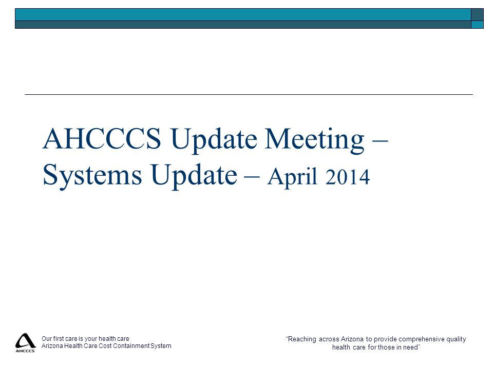 Reaching across Arizona to provide comprehensive quality health care for those in need Our first care is your health care Arizona Health Care Cost Containment System AHCCCS Update Meeting – Systems Update – April 2014
