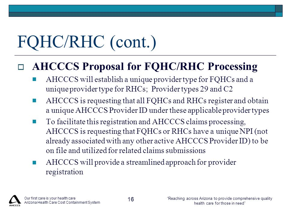 Reaching across Arizona to provide comprehensive quality health care for those in need FQHC/RHC (cont.)  AHCCCS Proposal for FQHC/RHC Processing AHCCCS will establish a unique provider type for FQHCs and a unique provider type for RHCs; Provider types 29 and C2 AHCCCS is requesting that all FQHCs and RHCs register and obtain a unique AHCCCS Provider ID under these applicable provider types To facilitate this registration and AHCCCS claims processing, AHCCCS is requesting that FQHCs or RHCs have a unique NPI (not already associated with any other active AHCCCS Provider ID) to be on file and utilized for related claims submissions AHCCCS will provide a streamlined approach for provider registration Our first care is your health care Arizona Health Care Cost Containment System 16