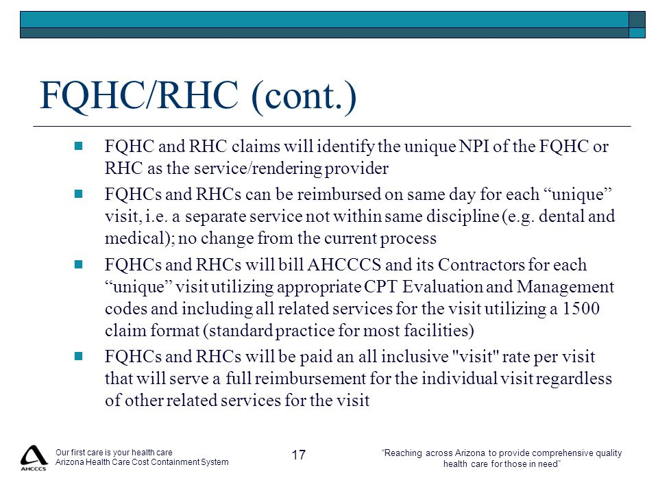 Reaching across Arizona to provide comprehensive quality health care for those in need FQHC/RHC (cont.) FQHC and RHC claims will identify the unique NPI of the FQHC or RHC as the service/rendering provider FQHCs and RHCs can be reimbursed on same day for each unique visit, i.e.
