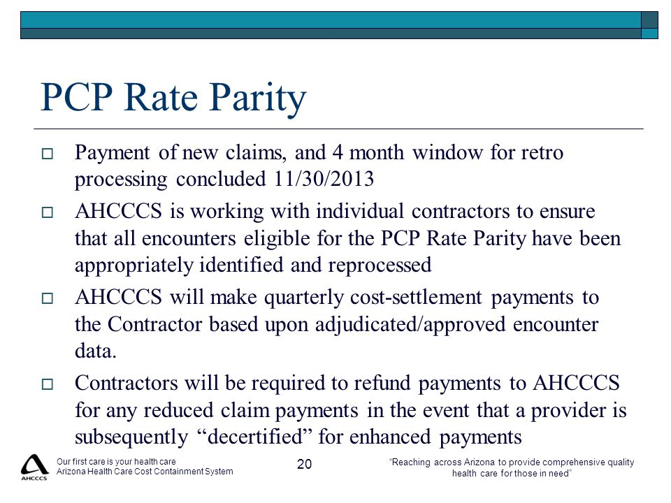 Reaching across Arizona to provide comprehensive quality health care for those in need PCP Rate Parity  Payment of new claims, and 4 month window for retro processing concluded 11/30/2013  AHCCCS is working with individual contractors to ensure that all encounters eligible for the PCP Rate Parity have been appropriately identified and reprocessed  AHCCCS will make quarterly cost-settlement payments to the Contractor based upon adjudicated/approved encounter data.