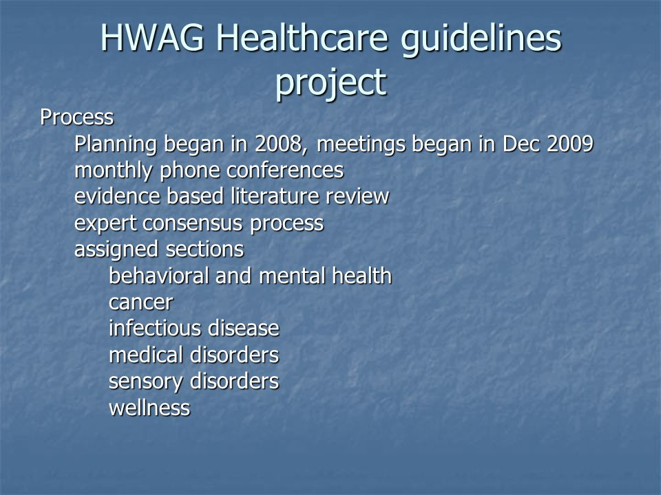 HWAG Healthcare guidelines project Process Planning began in 2008, meetings began in Dec 2009 Planning began in 2008, meetings began in Dec 2009 monthly phone conferences monthly phone conferences evidence based literature review evidence based literature review expert consensus process expert consensus process assigned sections assigned sections behavioral and mental health behavioral and mental health cancer cancer infectious disease infectious disease medical disorders medical disorders sensory disorders sensory disorders wellness wellness
