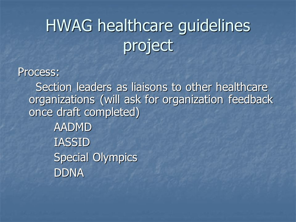 HWAG healthcare guidelines project Process: Section leaders as liaisons to other healthcare organizations (will ask for organization feedback once draft completed) Section leaders as liaisons to other healthcare organizations (will ask for organization feedback once draft completed) AADMD AADMD IASSID IASSID Special Olympics Special Olympics DDNA DDNA