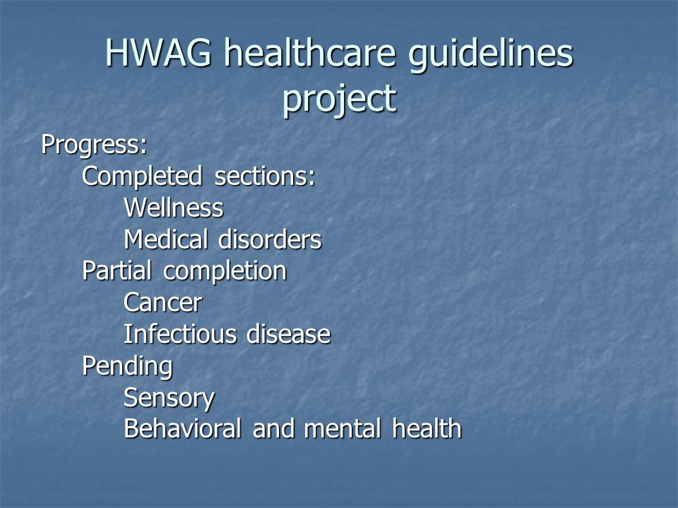 HWAG healthcare guidelines project Progress: Completed sections: Completed sections: Wellness Wellness Medical disorders Medical disorders Partial completion Partial completion Cancer Cancer Infectious disease Infectious disease Pending Pending Sensory Sensory Behavioral and mental health Behavioral and mental health