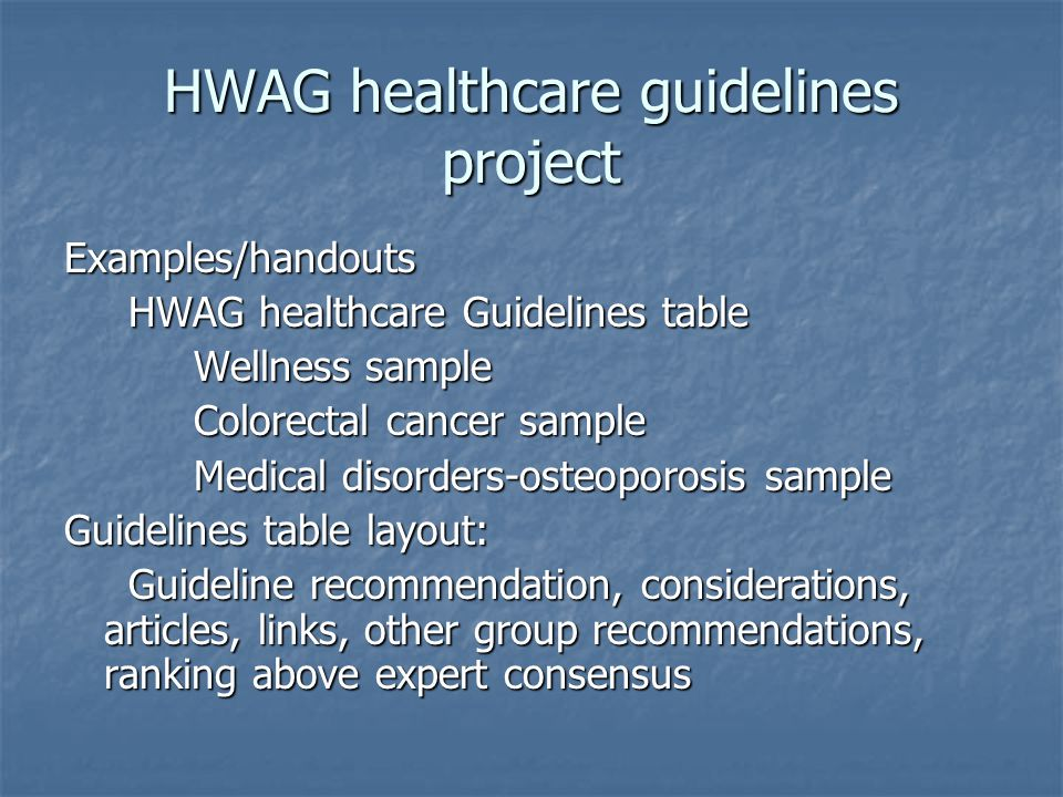 HWAG healthcare guidelines project Examples/handouts HWAG healthcare Guidelines table HWAG healthcare Guidelines table Wellness sample Wellness sample Colorectal cancer sample Colorectal cancer sample Medical disorders-osteoporosis sample Medical disorders-osteoporosis sample Guidelines table layout: Guideline recommendation, considerations, articles, links, other group recommendations, ranking above expert consensus Guideline recommendation, considerations, articles, links, other group recommendations, ranking above expert consensus