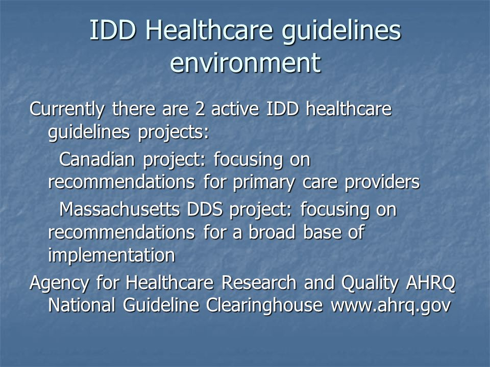 IDD Healthcare guidelines environment Currently there are 2 active IDD healthcare guidelines projects: Canadian project: focusing on recommendations for primary care providers Canadian project: focusing on recommendations for primary care providers Massachusetts DDS project: focusing on recommendations for a broad base of implementation Massachusetts DDS project: focusing on recommendations for a broad base of implementation Agency for Healthcare Research and Quality AHRQ National Guideline Clearinghouse www.ahrq.gov