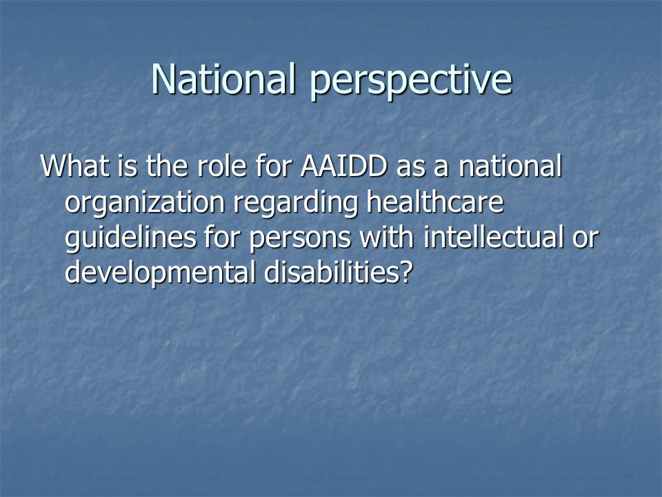 National perspective What is the role for AAIDD as a national organization regarding healthcare guidelines for persons with intellectual or developmental disabilities