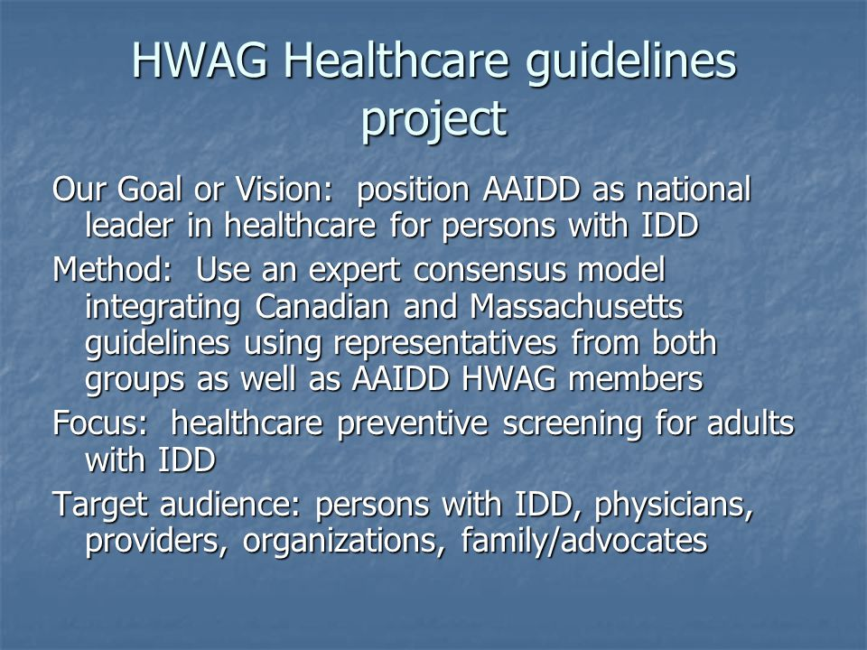 HWAG Healthcare guidelines project Our Goal or Vision: position AAIDD as national leader in healthcare for persons with IDD Method: Use an expert consensus model integrating Canadian and Massachusetts guidelines using representatives from both groups as well as AAIDD HWAG members Focus: healthcare preventive screening for adults with IDD Target audience: persons with IDD, physicians, providers, organizations, family/advocates