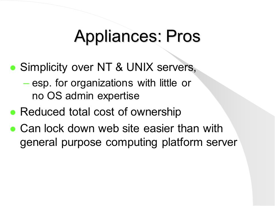 Appliances: Pros l Simplicity over NT & UNIX servers, –esp. for organizations with little or no OS admin expertise l Reduced total cost of ownership l