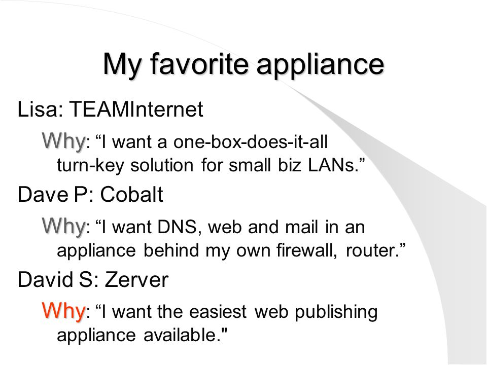 "My favorite appliance Lisa: TEAMInternet Why Why : ""I want a one-box-does-it-all turn-key solution for small biz LANs."" Dave P: Cobalt Why Why : ""I wa"