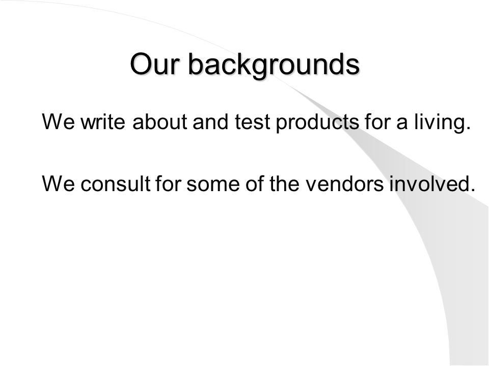 Our backgrounds We write about and test products for a living. We consult for some of the vendors involved.