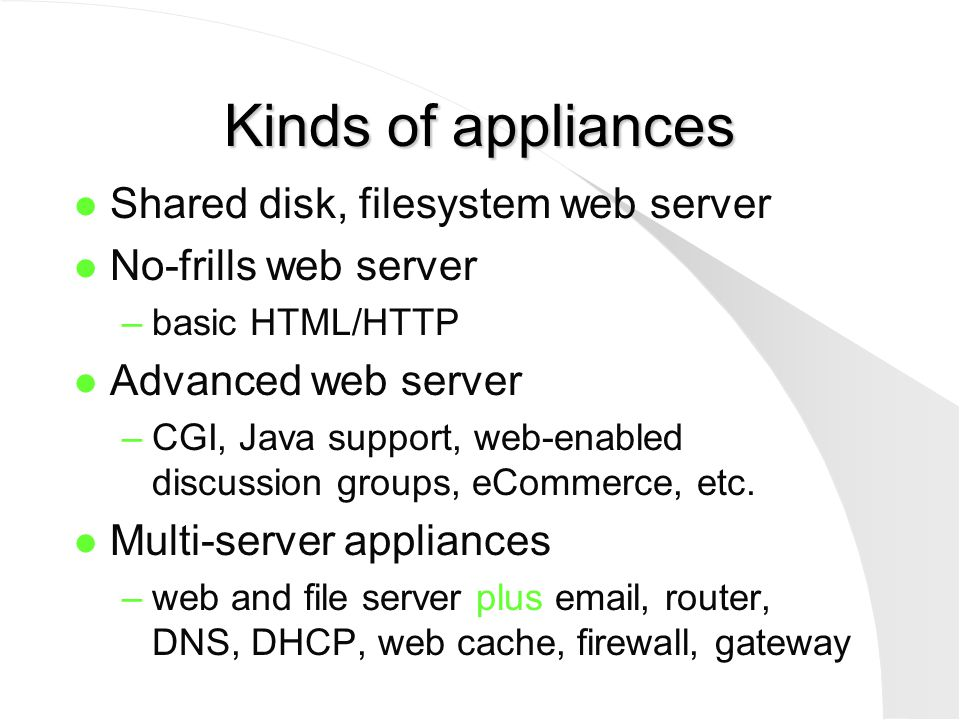 Kinds of appliances l Shared disk, filesystem web server l No-frills web server –basic HTML/HTTP l Advanced web server –CGI, Java support, web-enabled
