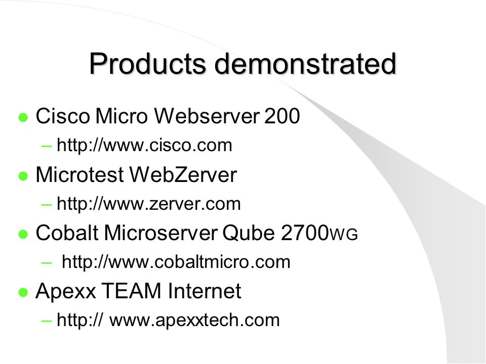 Products demonstrated l Cisco Micro Webserver 200 –http://www.cisco.com l Microtest WebZerver –http://www.zerver.com l Cobalt Microserver Qube 2700 WG – http://www.cobaltmicro.com l Apexx TEAM Internet –http:// www.apexxtech.com