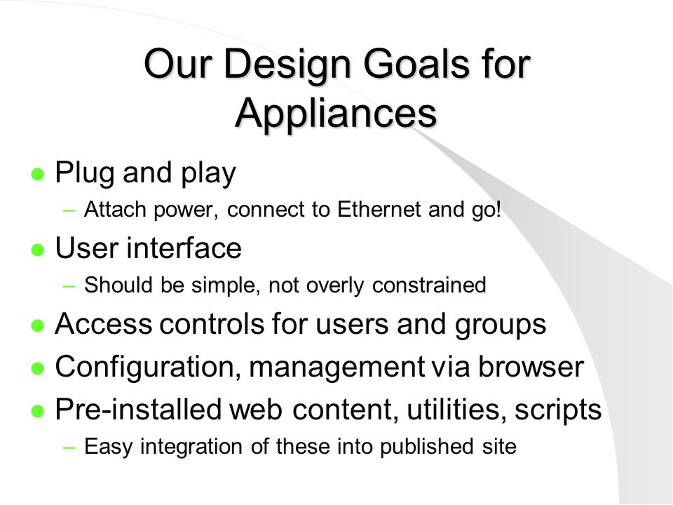 General State of Appliances l Almost plug and play l User interfaces somewhat limited l Setup of users and groups is tedious –Not well integrated with NOS access controls l Not ready for certain extranet applications –No SSL, PKI, eCommerce support l Not for high-performance web serving –Expect to support ~50 users, <T1 access
