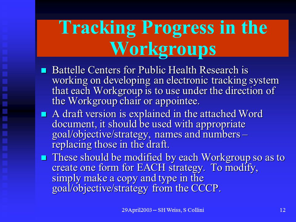 29April2003 -- SH Weiss, S Collini12 Tracking Progress in the Workgroups Battelle Centers for Public Health Research is working on developing an electronic tracking system that each Workgroup is to use under the direction of the Workgroup chair or appointee.