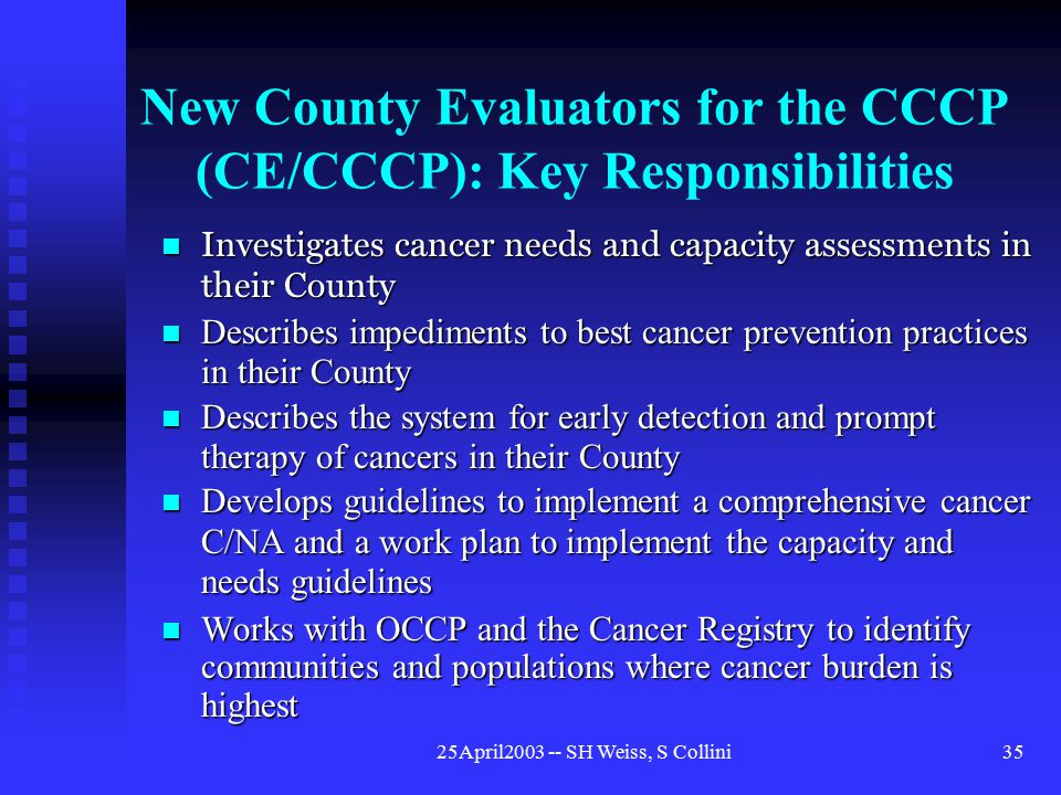 25April2003 -- SH Weiss, S Collini35 New County Evaluators for the CCCP (CE/CCCP): Key Responsibilities     Describes impediments to best cancer prevention practices in their County Describes impediments to best cancer prevention practices in their County Describes the system for early detection and prompt therapy of cancers in their County Describes the system for early detection and prompt therapy of cancers in their County Develops guidelines to implement a comprehensive cancer C/NA and a work plan to implement the capacity and needs guidelines Develops guidelines to implement a comprehensive cancer C/NA and a work plan to implement the capacity and needs guidelines Works with OCCP and the Cancer Registry to identify communities and populations where cancer burden is highest Works with OCCP and the Cancer Registry to identify communities and populations where cancer burden is highest