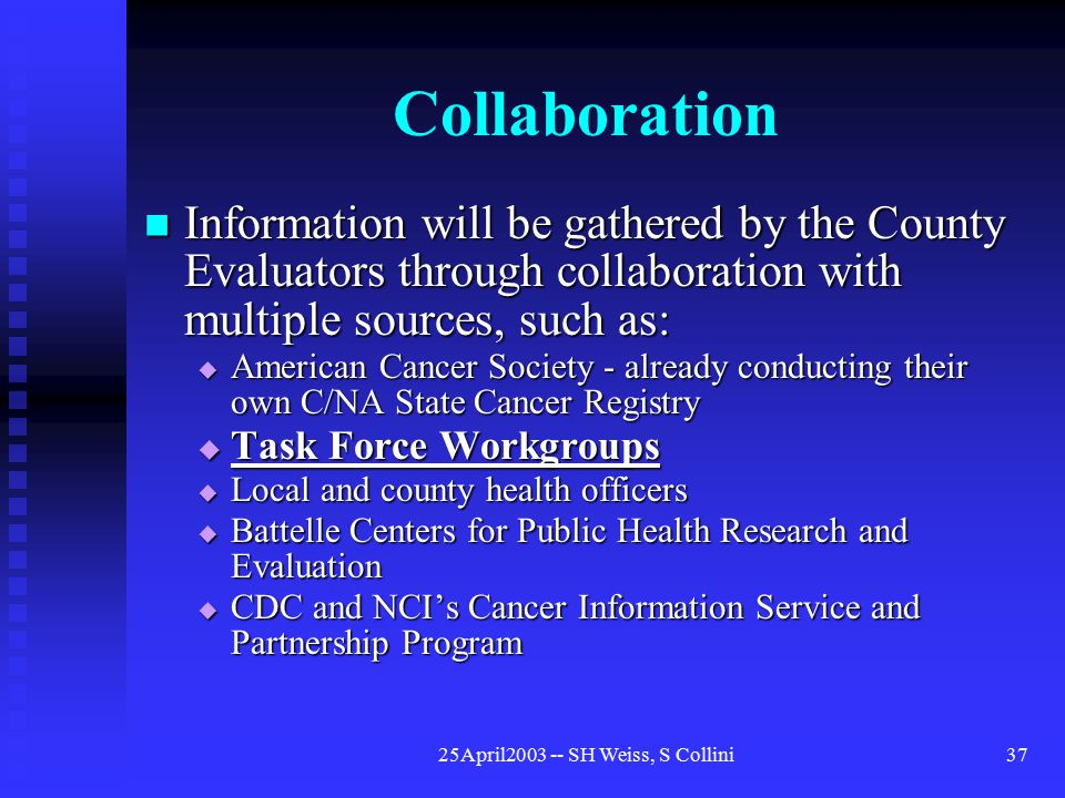25April2003 -- SH Weiss, S Collini37 Collaboration Information will be gathered by the County Evaluators through collaboration with multiple sources, such as: Information will be gathered by the County Evaluators through collaboration with multiple sources, such as:  American Cancer Society - already conducting their own C/NA State Cancer Registry  Task Force Workgroups  Local and county health officers  Battelle Centers for Public Health Research and Evaluation  CDC and NCI's Cancer Information Service and Partnership Program