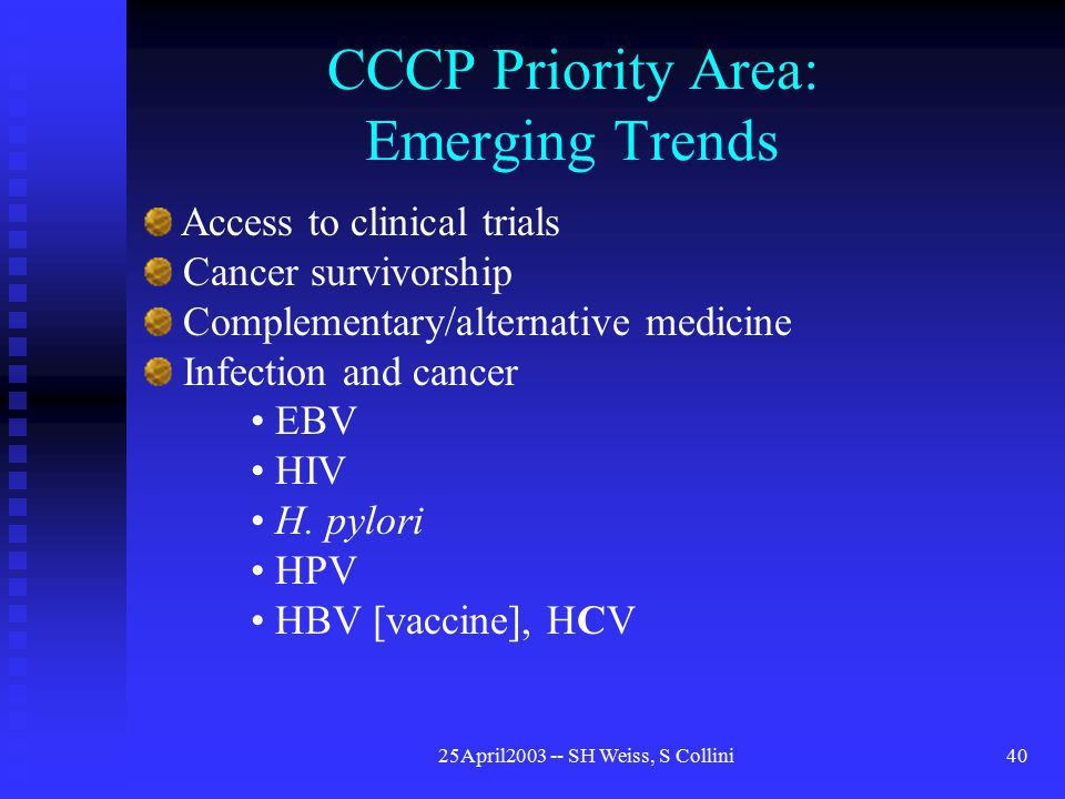 25April2003 -- SH Weiss, S Collini40 CCCP Priority Area: Emerging Trends Access to clinical trials Cancer survivorship Complementary/alternative medicine Infection and cancer EBV HIV H.