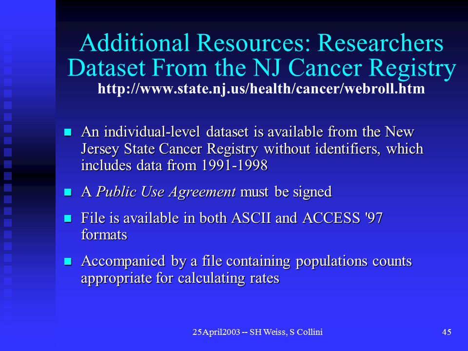 25April2003 -- SH Weiss, S Collini45 Additional Resources: Researchers Dataset From the NJ Cancer Registry http://www.state.nj.us/health/cancer/webroll.htm An individual-level dataset is available from the New Jersey State Cancer Registry without identifiers, which includes data from 1991-1998 An individual-level dataset is available from the New Jersey State Cancer Registry without identifiers, which includes data from 1991-1998 A Public Use Agreement must be signed A Public Use Agreement must be signed File is available in both ASCII and ACCESS 97 formats File is available in both ASCII and ACCESS 97 formats Accompanied by a file containing populations counts appropriate for calculating rates Accompanied by a file containing populations counts appropriate for calculating rates
