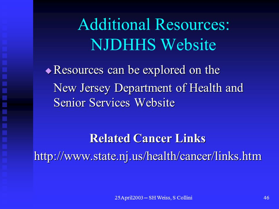 25April2003 -- SH Weiss, S Collini46 Additional Resources: NJDHHS Website  Resources can be explored on the New Jersey Department of Health and Senior Services Website Related Cancer Links http://www.state.nj.us/health/cancer/links.htm