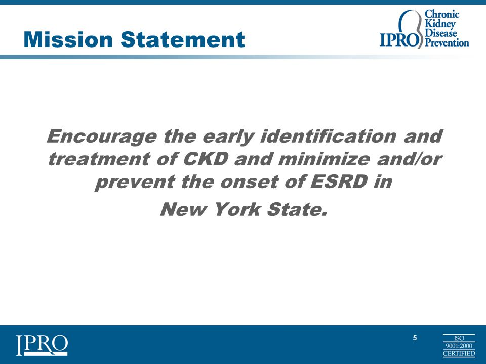 5 Mission Statement Encourage the early identification and treatment of CKD and minimize and/or prevent the onset of ESRD in New York State.