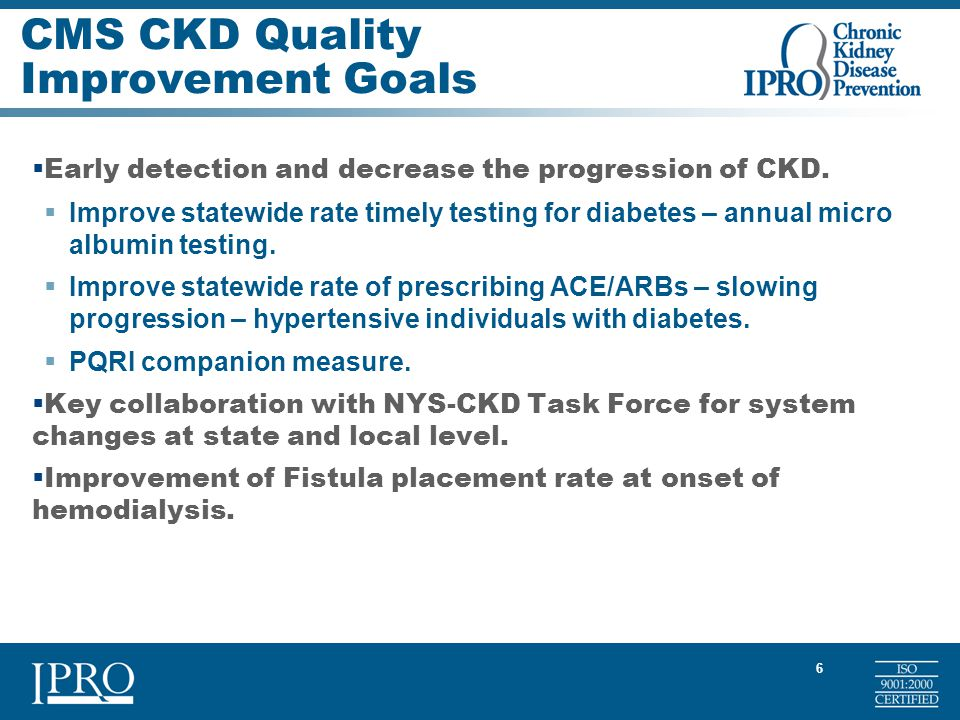 6 CMS CKD Quality Improvement Goals  Early detection and decrease the progression of CKD.