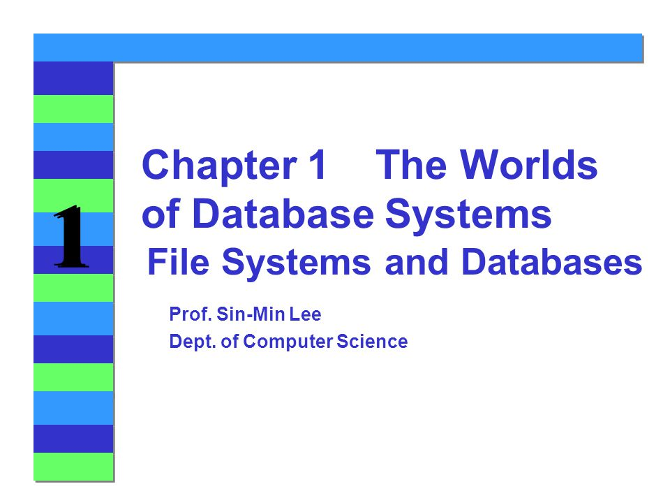 1 1 File Systems and Databases Chapter 1 The Worlds of Database Systems Prof.