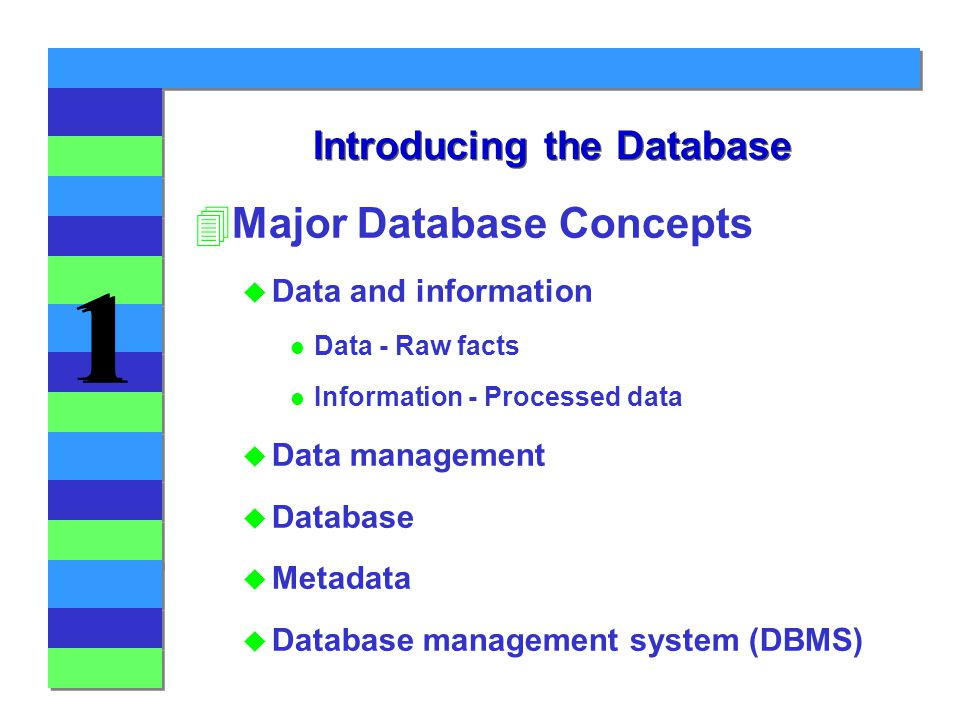 1 1 Introducing the Database 4Major Database Concepts u Data and information l Data - Raw facts l Information - Processed data u Data management u Database u Metadata u Database management system (DBMS)