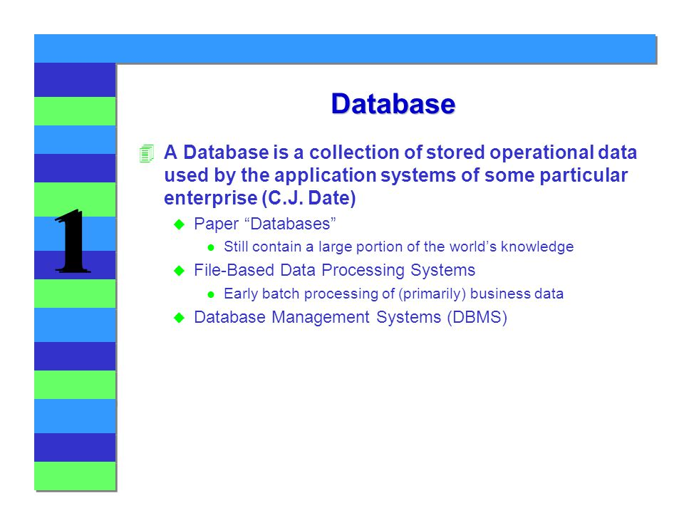 1 1 Database 4A Database is a collection of stored operational data used by the application systems of some particular enterprise (C.J.