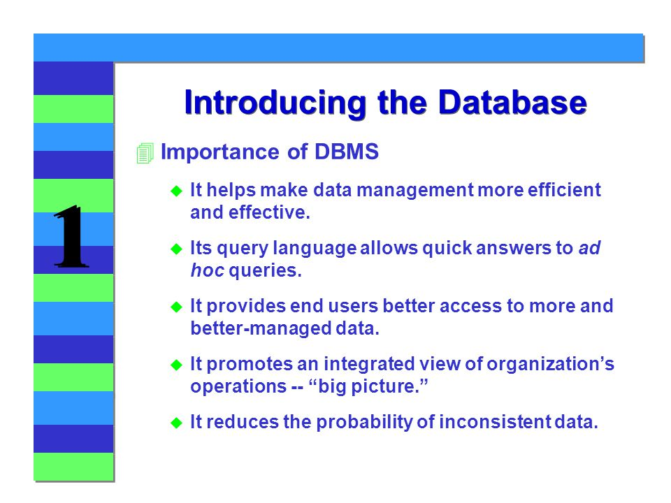 1 1 Introducing the Database 4Importance of DBMS u It helps make data management more efficient and effective.