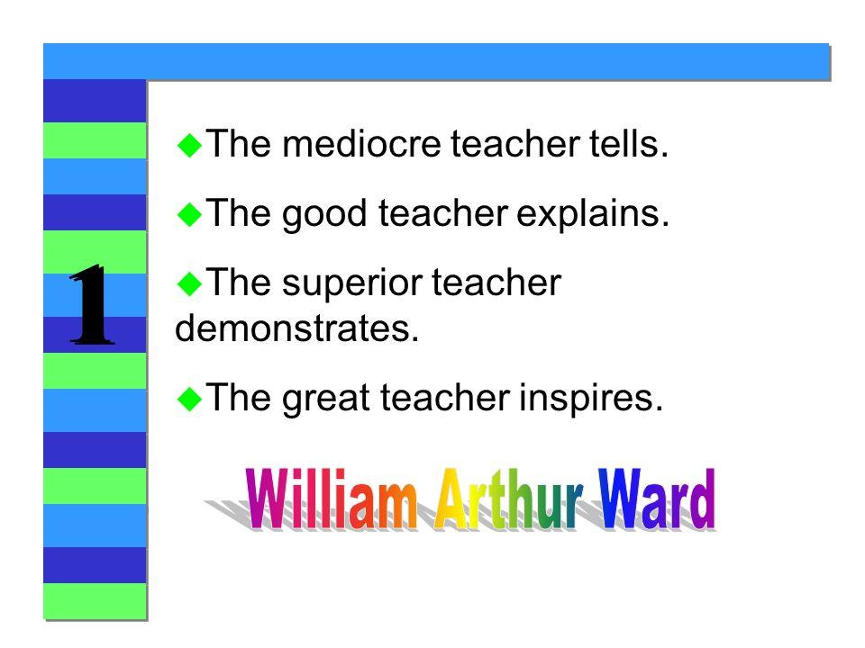 1 1 u The mediocre teacher tells. u The good teacher explains.