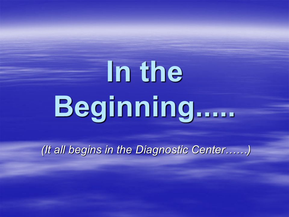 In the Beginning..... (It all begins in the Diagnostic Center……)