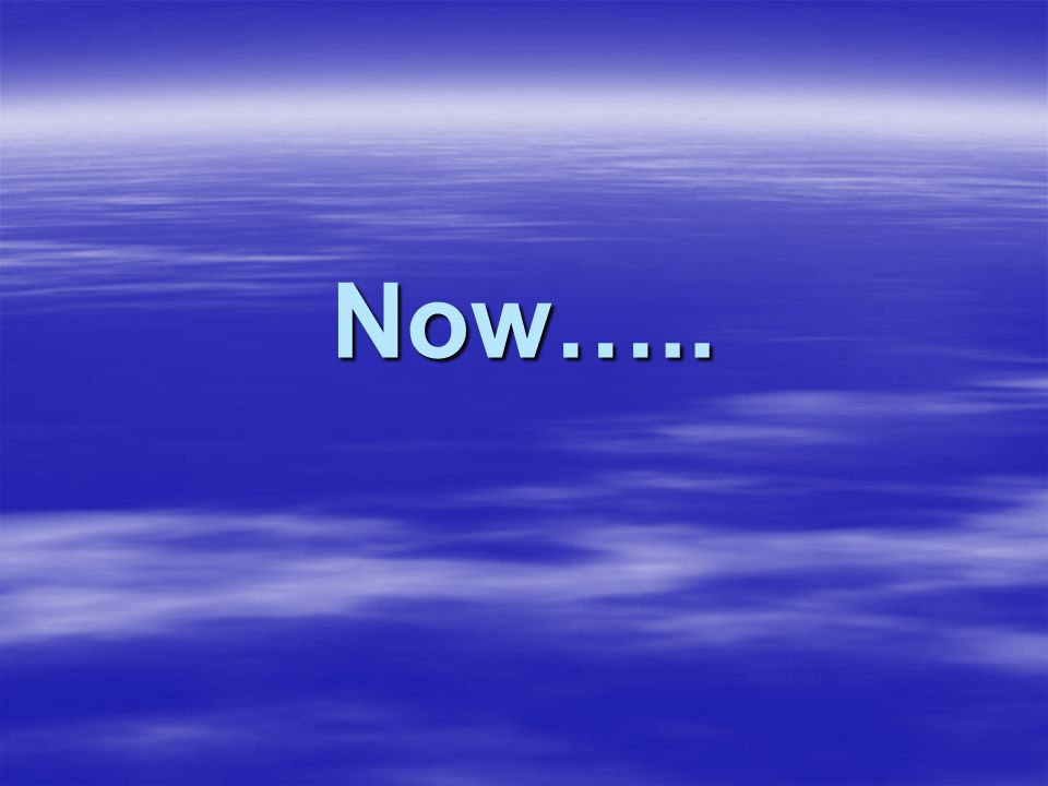 Now…..