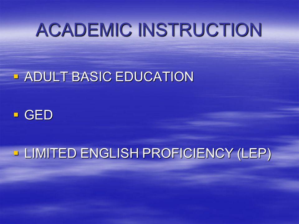 ACADEMIC INSTRUCTION  ADULT BASIC EDUCATION  GED  LIMITED ENGLISH PROFICIENCY (LEP)