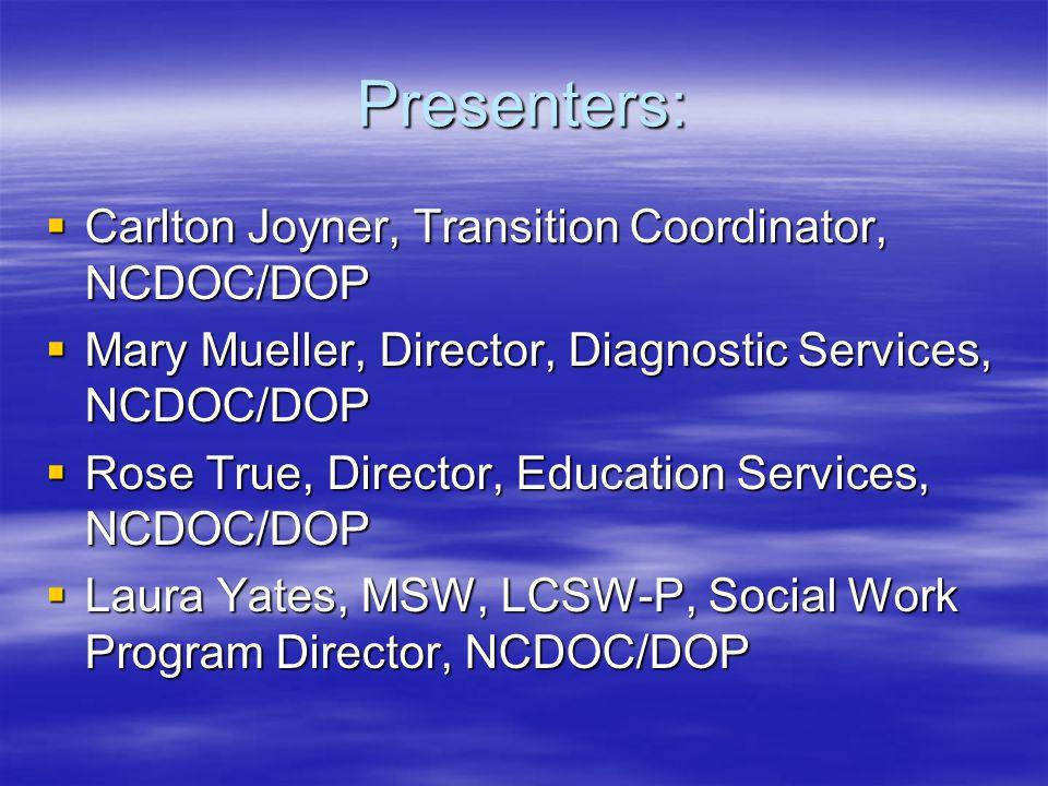 Presenters:  Carlton Joyner, Transition Coordinator, NCDOC/DOP  Mary Mueller, Director, Diagnostic Services, NCDOC/DOP  Rose True, Director, Education Services, NCDOC/DOP  Laura Yates, MSW, LCSW-P, Social Work Program Director, NCDOC/DOP