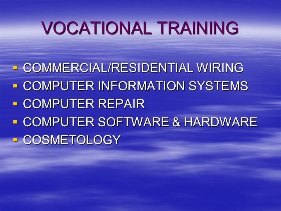 VOCATIONAL TRAINING  COMMERCIAL/RESIDENTIAL WIRING  COMPUTER INFORMATION SYSTEMS  COMPUTER REPAIR  COMPUTER SOFTWARE & HARDWARE  COSMETOLOGY