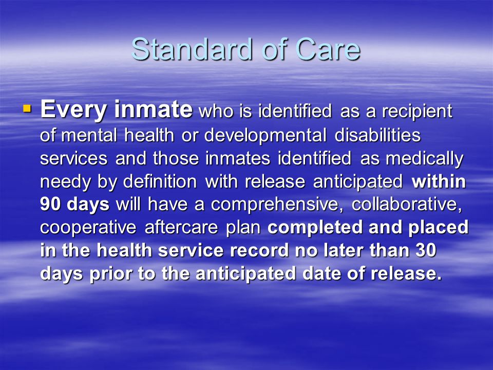 Standard of Care  Every inmate who is identified as a recipient of mental health or developmental disabilities services and those inmates identified as medically needy by definition with release anticipated within 90 days will have a comprehensive, collaborative, cooperative aftercare plan completed and placed in the health service record no later than 30 days prior to the anticipated date of release.