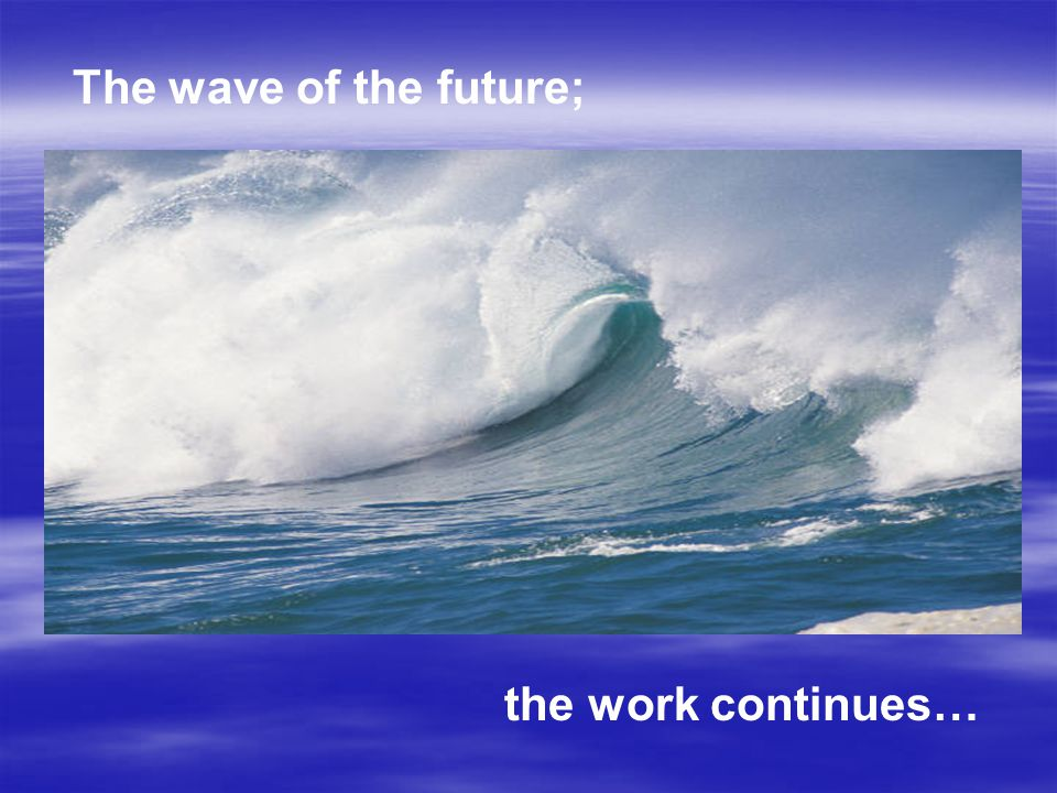 The wave of the future; the work continues…
