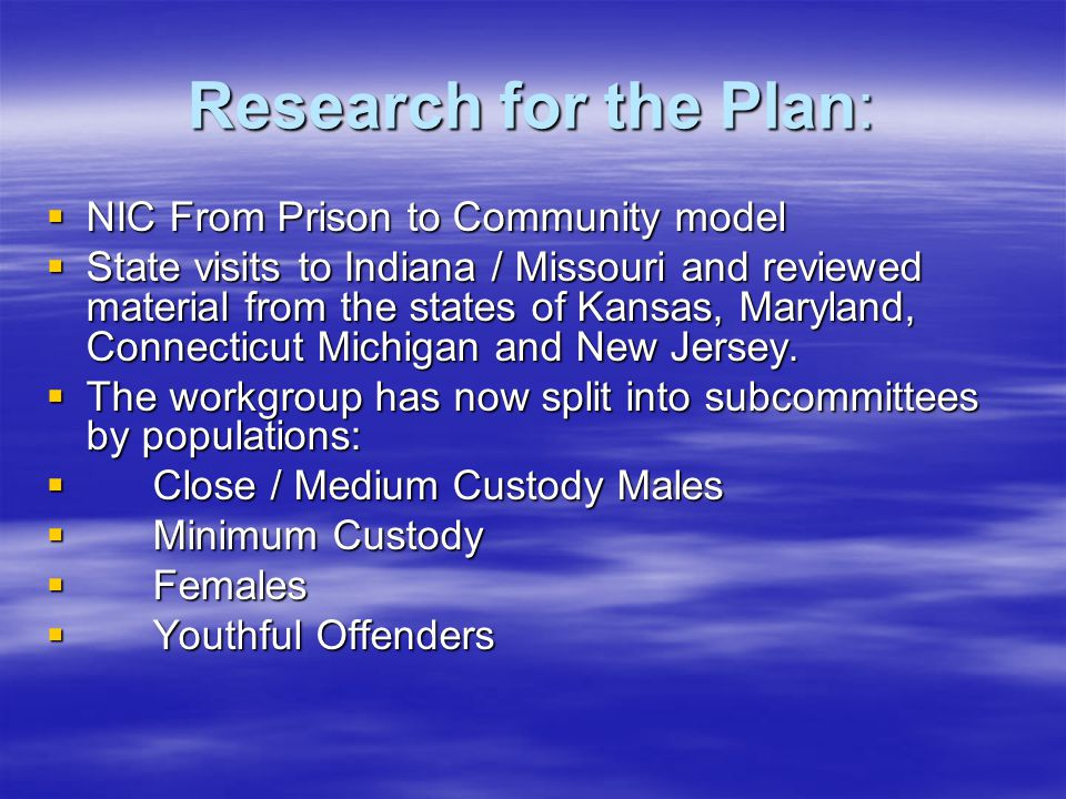 Research for the Plan:  NIC From Prison to Community model  State visits to Indiana / Missouri and reviewed material from the states of Kansas, Maryland, Connecticut Michigan and New Jersey.