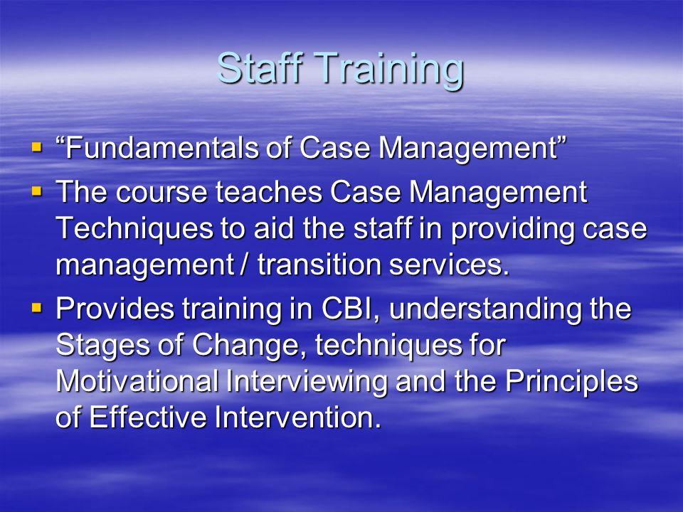 Staff Training  Fundamentals of Case Management  The course teaches Case Management Techniques to aid the staff in providing case management / transition services.