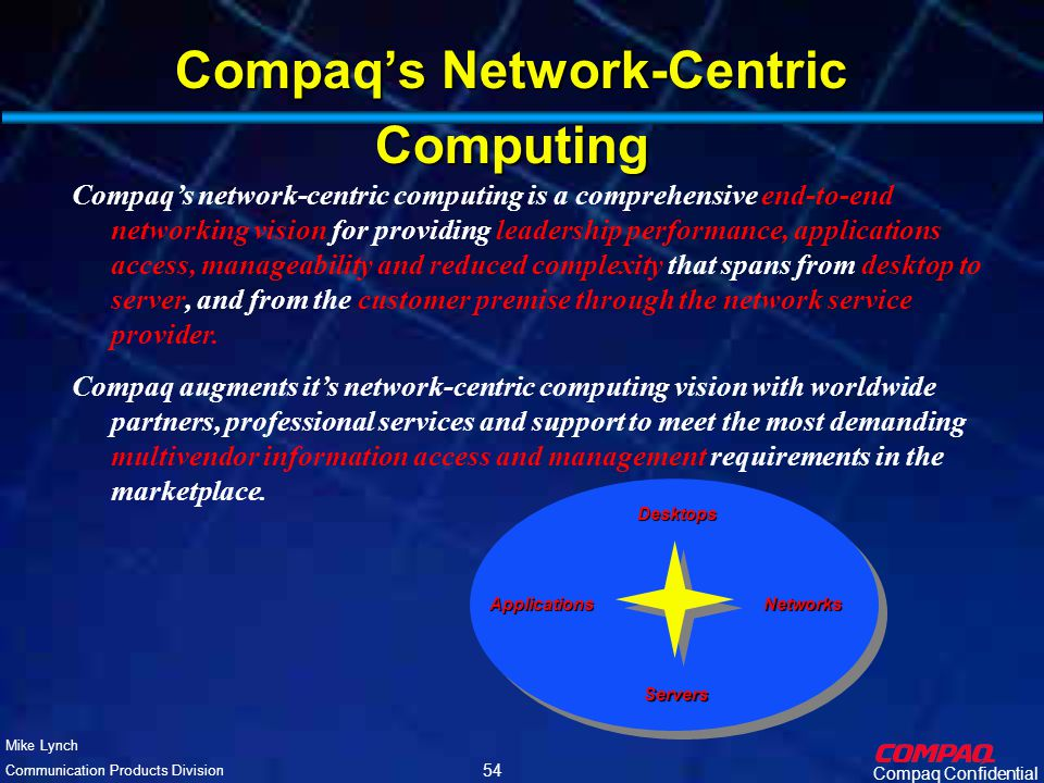 Compaq Confidential Mike Lynch Communication Products Division 53 IT Manager's Dilemma IT support costs increasing 10-20% per year Senior IT resources increasingly scarce More desktops added each year Through acquisitions and mergers Increasingly mobile workforce Need to derive the best ROI from scarce senior IT resources where ROI is measured in network services support new products/service product/service meantime to revenue product/service meantime to profitability