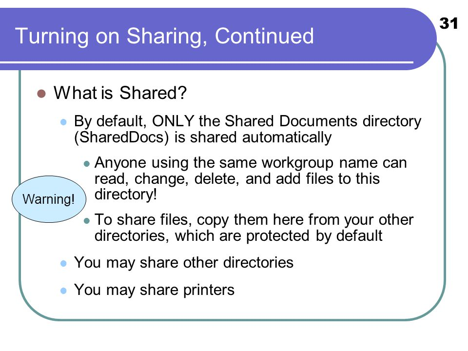 31 Turning on Sharing, Continued What is Shared? By default, ONLY the Shared Documents directory (SharedDocs) is shared automatically Anyone using the