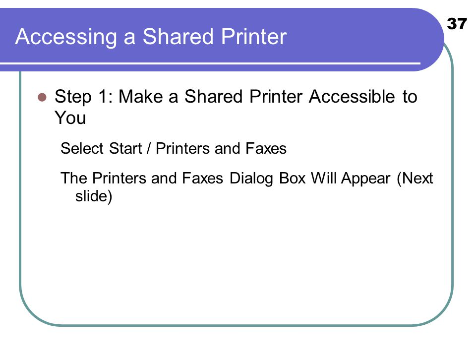 37 Accessing a Shared Printer Step 1: Make a Shared Printer Accessible to You Select Start / Printers and Faxes The Printers and Faxes Dialog Box Will
